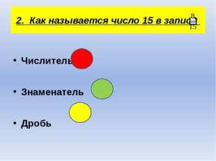 2. Как называется число 15 в записи Числитель Знаменатель Дробь