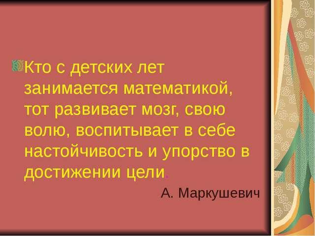 Кто с детских лет занимается математикой, тот развивает мозг, свою волю, восп...