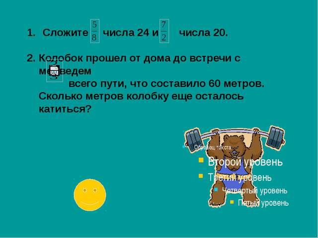 Сложите числа 24 и числа 20. 2. Колобок прошел от дома до встречи с медведем...