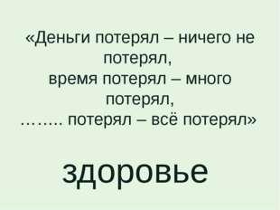 «Деньги потерял – ничего не потерял, время потерял – много потерял, …….. поте