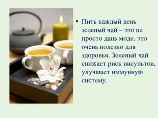 Пить каждый день зеленый чай – это не просто дань моде, это очень полезно для
