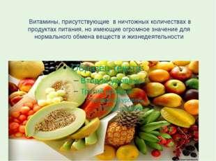 Витамины, присутствующие в ничтожных количествах в продуктах питания, но име