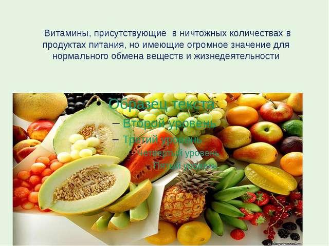 Витамины, присутствующие в ничтожных количествах в продуктах питания, но име...