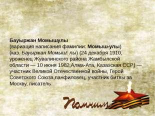 Бауыржан Момышулы  (вариация написания фамилии:Момыш-улы) (каз.Бауыржан Мо