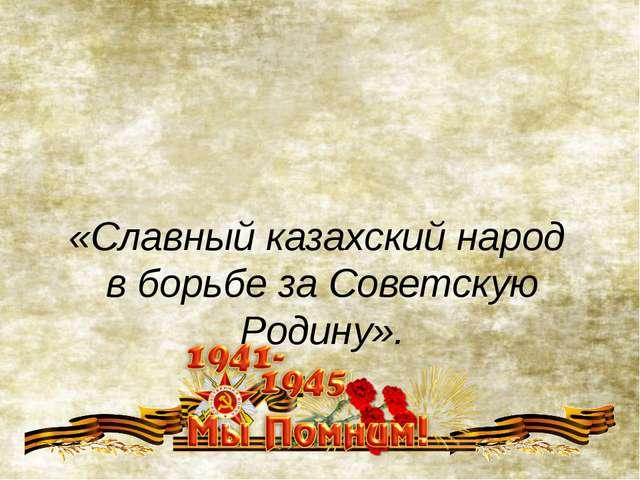 «Славный казахский народ в борьбе за Советскую Родину».