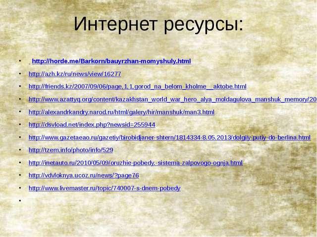 Интернет ресурсы: http://horde.me/Barkorn/bauyrzhan-momyshuly.html http://azh...