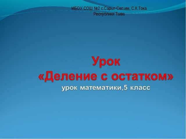 МБОУ СОШ №2 с.Сарыг-Сеп им. С.К.Тока Республики Тыва