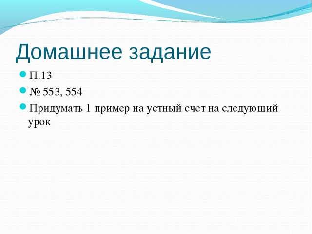 Домашнее задание П.13 № 553, 554 Придумать 1 пример на устный счет на следующ...