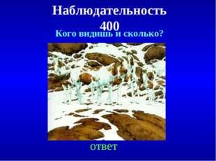 Наблюдательность 400 ответ Кого видишь и сколько?