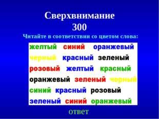 Сверхвнимание 300 ответ Читайте в соответствии со цветом слова: