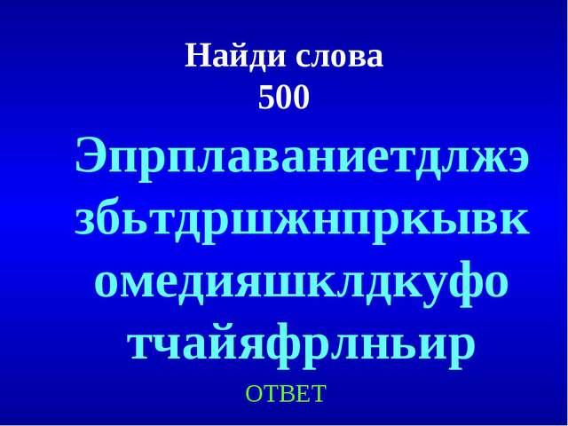 Найди слова 500 ОТВЕТ Эпрплаваниетдлжэзбьтдршжнпркывкомедияшклдкуфо тчайяфрлн...