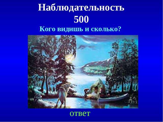 Наблюдательность 500 ответ Кого видишь и сколько?