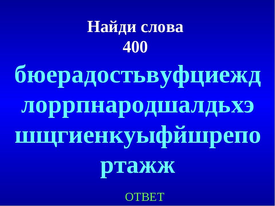 Найди слова 400 ОТВЕТ бюерадостьвуфциеждлоррпнародшалдьхэшщгиенкуыфйшрепортажж