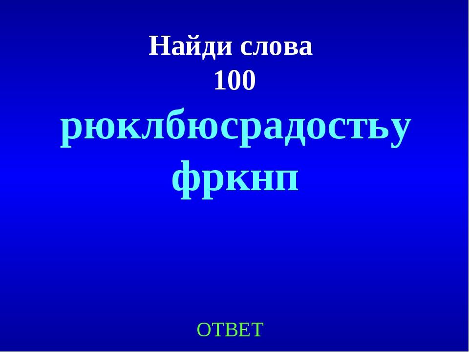 Найди слова 100 ОТВЕТ рюклбюсрадостьуфркнп