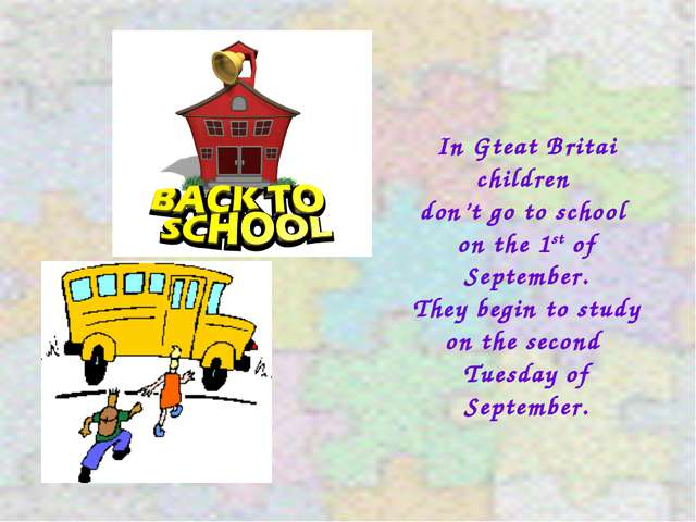 In Gteat Britai children don't go to school on the 1st of September. They beg...