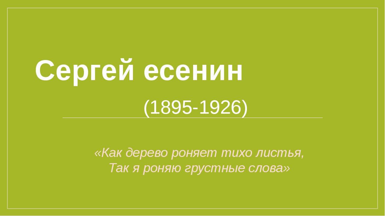Сергей есенин (1895-1926) «Как дерево роняет тихо листья, Так я роняю грустны...