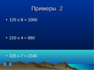 Примеры 2 125 х 8 = 1000 220 х 4 = 880 335 х 7 = 2345