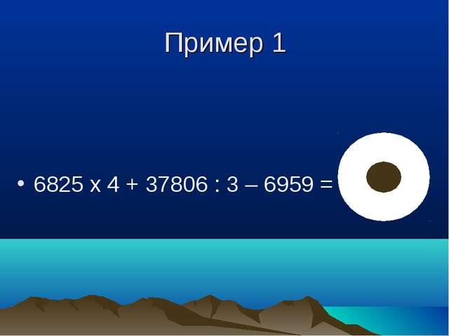 Пример 1 6825 х 4 + 37806 : 3 – 6959 = 32943