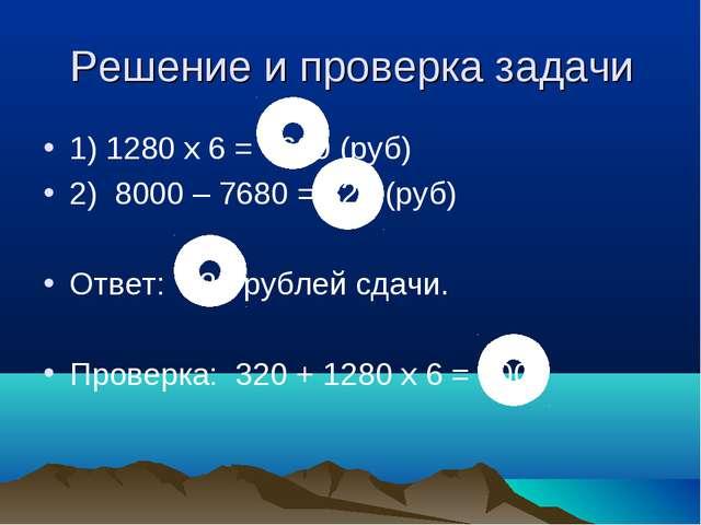 Решение и проверка задачи 1) 1280 х 6 = 7680 (руб) 2) 8000 – 7680 = 320 (руб)...