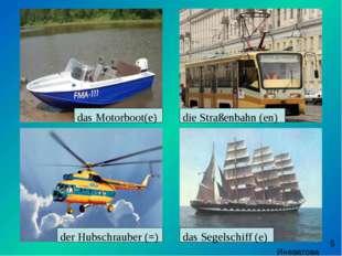 das Motorboot(e) die Straßenbahn (en) der Hubschrauber (=) das Segelschiff (