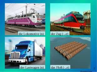 die Lokomotive (n) der Zug (-..e) der Lastwagen (n) das Floß (-..e) Иневатов