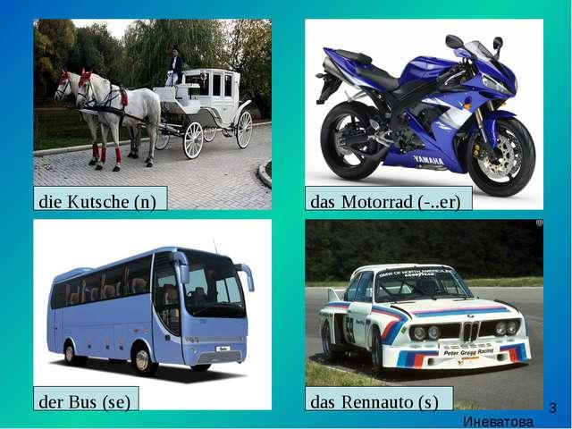 die Kutsche (n) das Motorrad (-..er) das Rennauto (s) der Bus (se) Иневатова...
