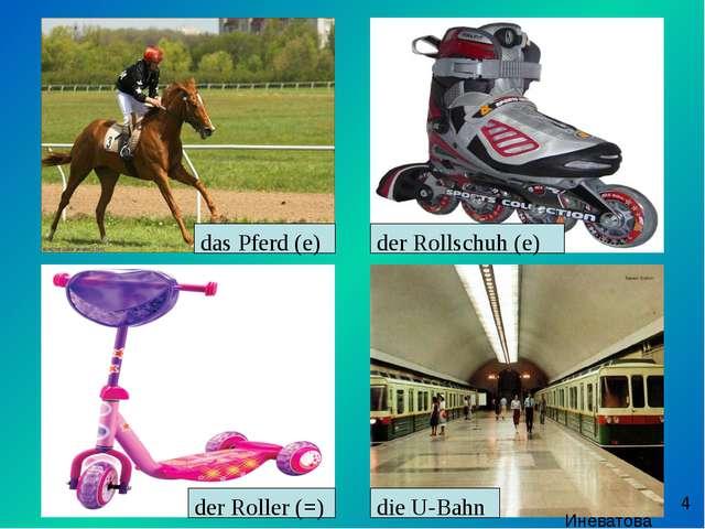 das Pferd (e) der Rollschuh (e) der Roller (=) die U-Bahn Иневатова Е.В