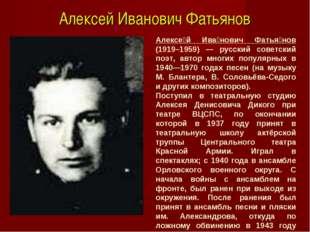 Алексей Иванович Фатьянов Алексе́й Ива́нович Фатья́нов (1919–1959) — русский
