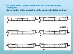 Назовите типы судов в зависимости от расположения надстроек. Name kind of shi