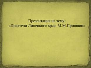 Презентация на тему: «Писатели Липецкого края. М.М.Пришвин»