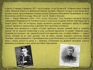 Родился23января(4февраля)1873 годвЕлецком уездеОрловской губернии(ны