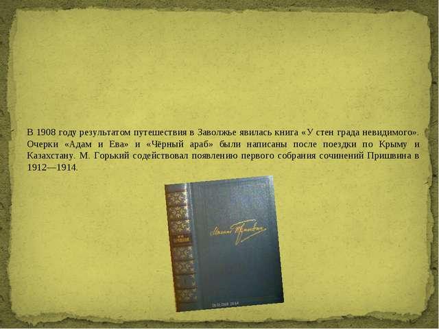 В1908 годурезультатом путешествия в Заволжье явилась книга «У стен града не...