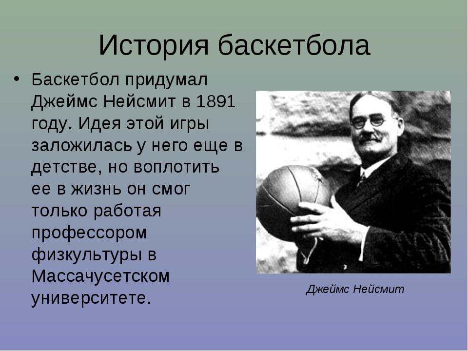 История баскетбола Баскетбол придумал Джеймс Нейсмит в 1891 году. Идея этой и...