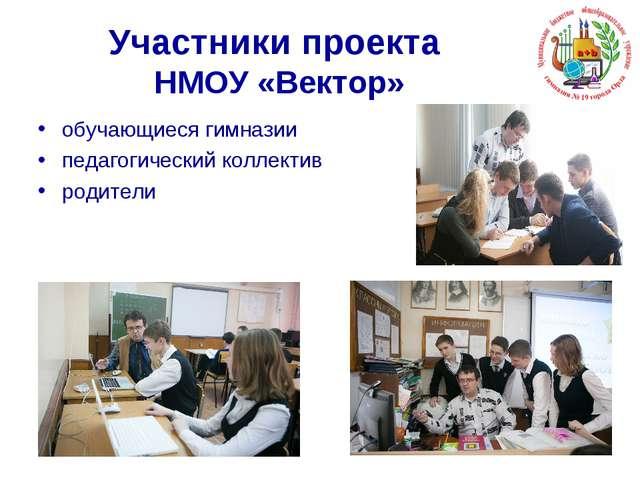 Участники проекта НМОУ «Вектор» обучающиеся гимназии педагогический коллектив...