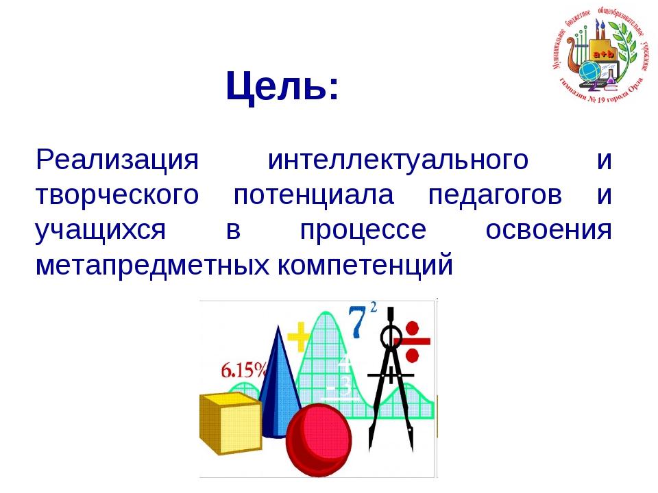 Цель: Реализация интеллектуального и творческого потенциала педагогов и учащи...