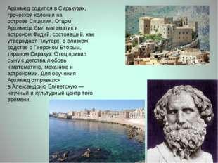 Архимед родился вСиракузах, греческой колонии на островеСицилия. Отцом Архи