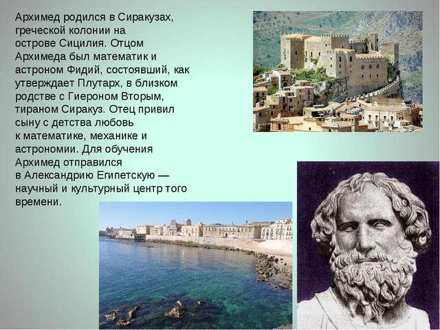 Архимед родился вСиракузах, греческой колонии на островеСицилия. Отцом Архи...