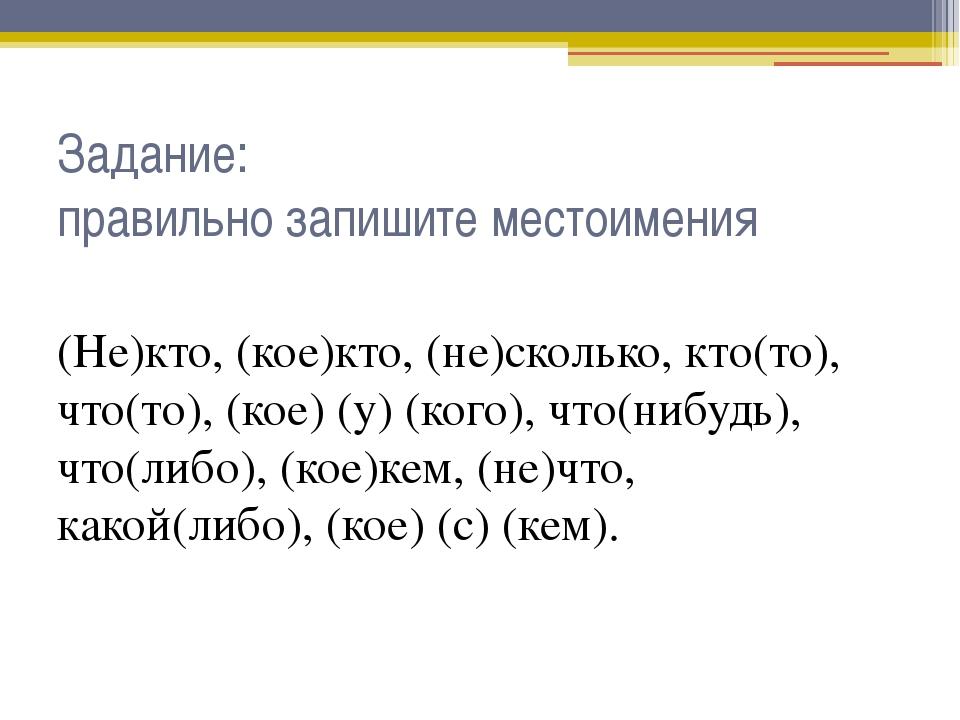 Задание: правильно запишите местоимения (Не)кто, (кое)кто, (не)сколько, кто(т...