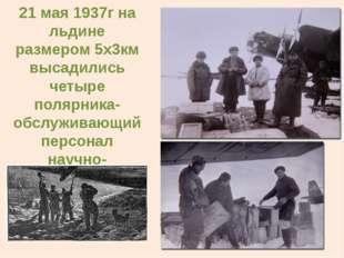 21 мая 1937г на льдине размером 5х3км высадились четыре полярника- обслуживаю