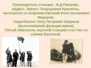 Руководитель станции - И.Д.Папанин, радист- Эрнест Теодоровия Кренкель, метео