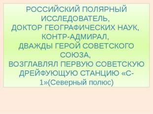 РОССИЙСКИЙ ПОЛЯРНЫЙ ИССЛЕДОВАТЕЛЬ, ДОКТОР ГЕОГРАФИЧЕСКИХ НАУК, КОНТР-АДМИРАЛ,