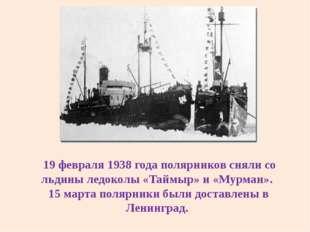 19 февраля 1938 года полярников сняли со льдины ледоколы «Таймыр» и «Мурман»