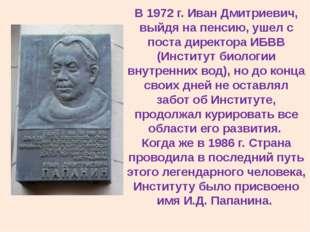 В 1972 г. Иван Дмитриевич, выйдя на пенсию, ушел с поста директора ИБВВ (Инст