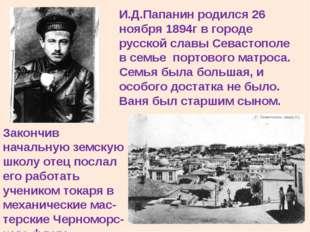 И.Д.Папанин родился 26 ноября 1894г в городе русской славы Севастополе в семь