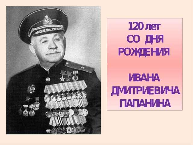 120 лет СО ДНЯ РОЖДЕНИЯ ИВАНА ДМИТРИЕВИЧА ПАПАНИНА