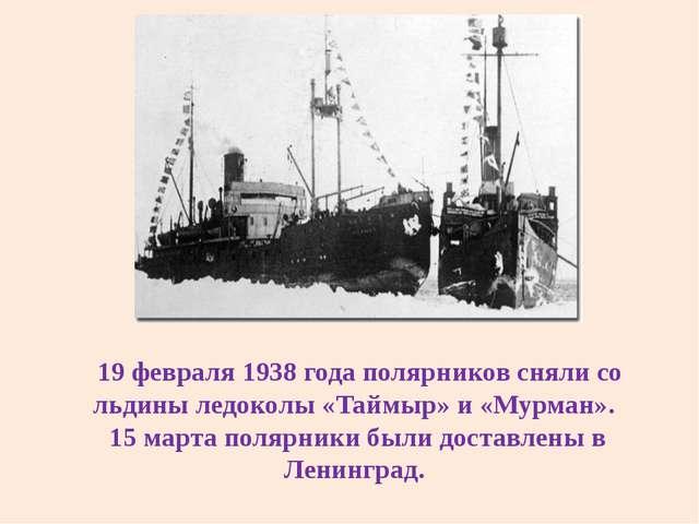19 февраля 1938 года полярников сняли со льдины ледоколы «Таймыр» и «Мурман»...