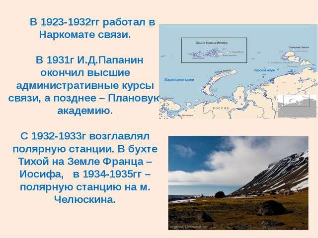 В 1923-1932гг работал в Наркомате связи. В 1931г И.Д.Папанин окончил высшие...
