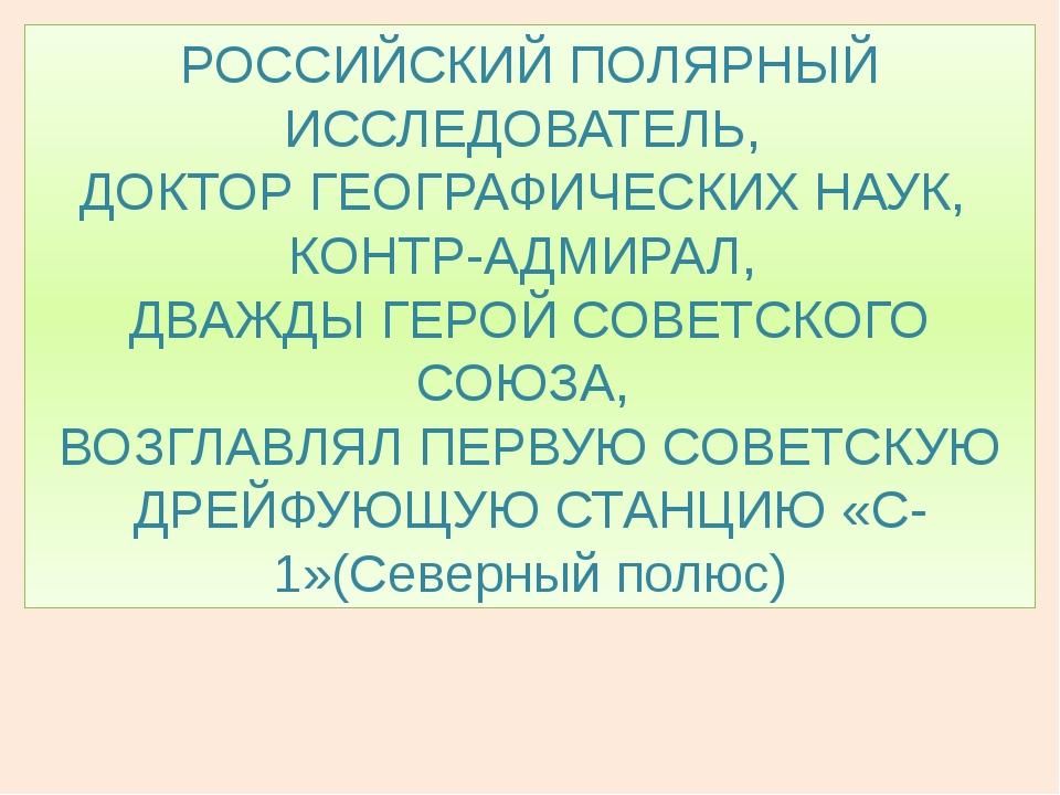 РОССИЙСКИЙ ПОЛЯРНЫЙ ИССЛЕДОВАТЕЛЬ, ДОКТОР ГЕОГРАФИЧЕСКИХ НАУК, КОНТР-АДМИРАЛ,...