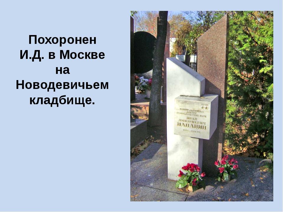 Похоронен И.Д. в Москве на Новодевичьем кладбище.