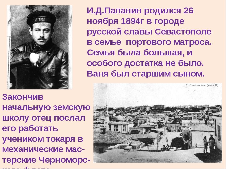 И.Д.Папанин родился 26 ноября 1894г в городе русской славы Севастополе в семь...
